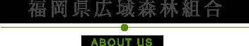 福岡県広域森林組合 AVOUT US